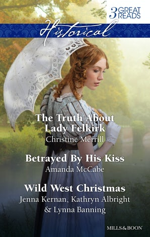 The Truth About Lady Felkirk/Betrayed By His Kiss/A Family For The Rancher/Dance With A Cowboy/Christmas In Smoke River